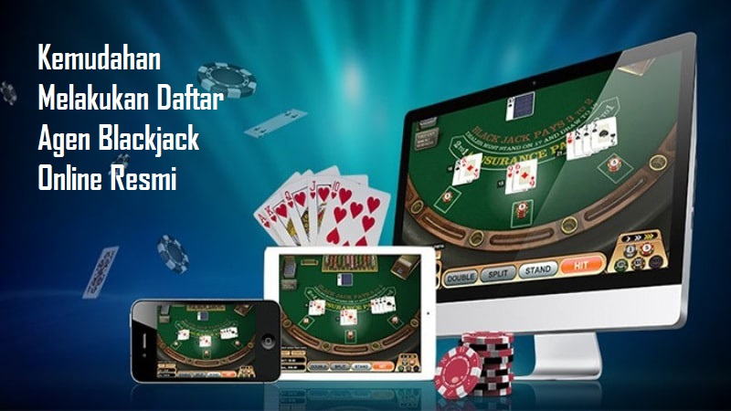 Kemudahan Melakukan Daftar Agen Blackjack Online Resmi